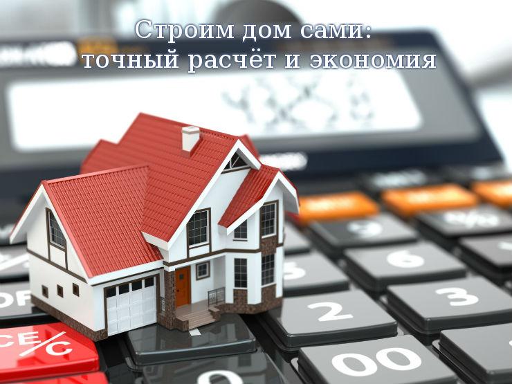 Строим дом сами: точный расчёт и экономия